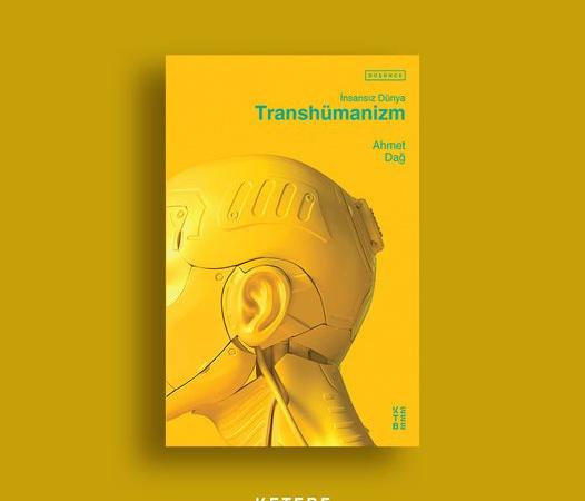 Ahmet Dağ – Transhümanizm – İnsansız Dünya  -Alıntılar-